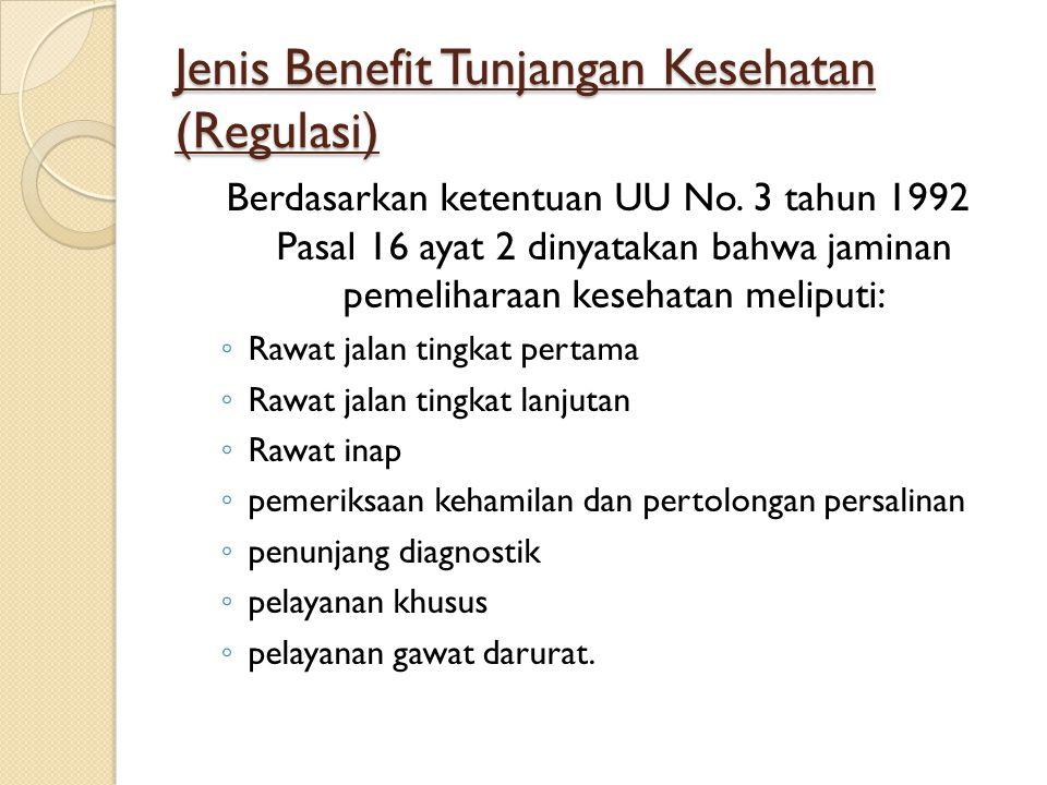 Jenis Benefit Tunjangan Kesehatan (Regulasi) Berdasarkan ketentuan UU No. 3 tahun 1992 Pasal 16 ayat 2 dinyatakan bahwa jaminan pemeliharaan kesehatan