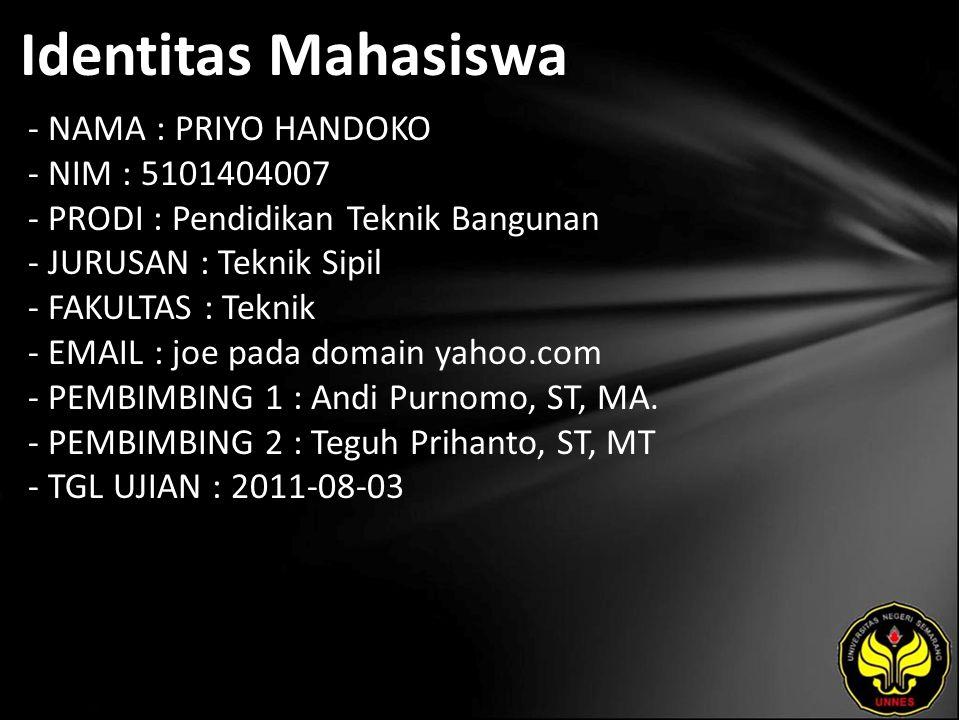 Identitas Mahasiswa - NAMA : PRIYO HANDOKO - NIM : 5101404007 - PRODI : Pendidikan Teknik Bangunan - JURUSAN : Teknik Sipil - FAKULTAS : Teknik - EMAIL : joe pada domain yahoo.com - PEMBIMBING 1 : Andi Purnomo, ST, MA.