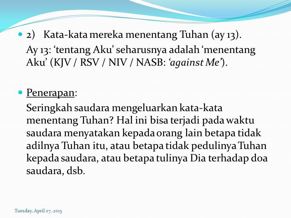 2) Kata-kata mereka menentang Tuhan (ay 13). Ay 13: 'tentang Aku' seharusnya adalah 'menentang Aku' (KJV / RSV / NIV / NASB: 'against Me'). Penerapan: