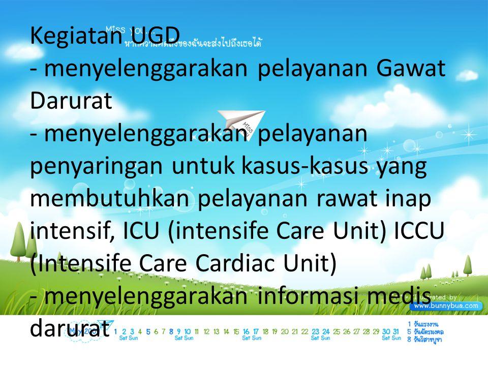 Kegiatan UGD - menyelenggarakan pelayanan Gawat Darurat - menyelenggarakan pelayanan penyaringan untuk kasus-kasus yang membutuhkan pelayanan rawat inap intensif, ICU (intensife Care Unit) ICCU (Intensife Care Cardiac Unit) - menyelenggarakan informasi medis darurat