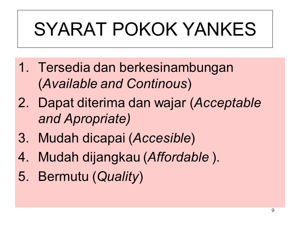 9 SYARAT POKOK YANKES 1.Tersedia dan berkesinambungan (Available and Continous) 2.Dapat diterima dan wajar (Acceptable and Apropriate) 3.Mudah dicapai
