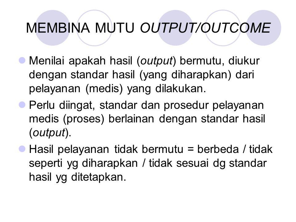 MEMBINA MUTU OUTPUT/OUTCOME Menilai apakah hasil (output) bermutu, diukur dengan standar hasil (yang diharapkan) dari pelayanan (medis) yang dilakukan
