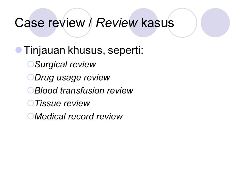 Case review / Review kasus Tinjauan khusus, seperti:  Surgical review  Drug usage review  Blood transfusion review  Tissue review  Medical record