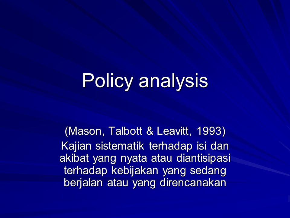 Policy analysis (Mason, Talbott & Leavitt, 1993) Kajian sistematik terhadap isi dan akibat yang nyata atau diantisipasi terhadap kebijakan yang sedang