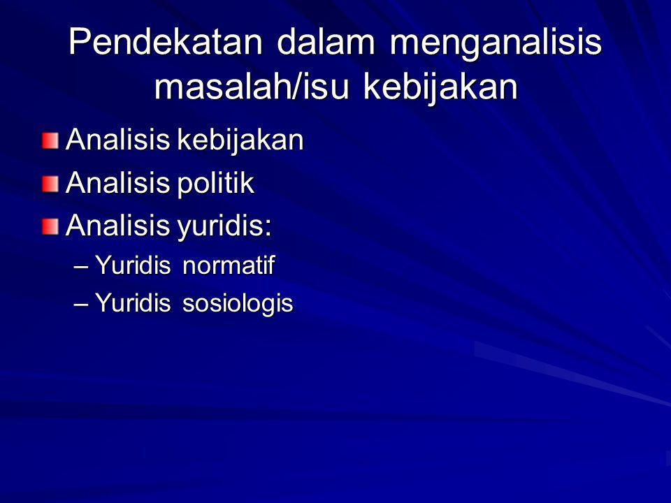 Pendekatan dalam menganalisis masalah/isu kebijakan Analisis kebijakan Analisis politik Analisis yuridis: –Yuridis normatif –Yuridis sosiologis