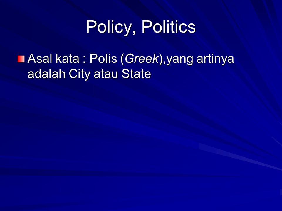 Policy, Politics Asal kata : Polis (Greek),yang artinya adalah City atau State