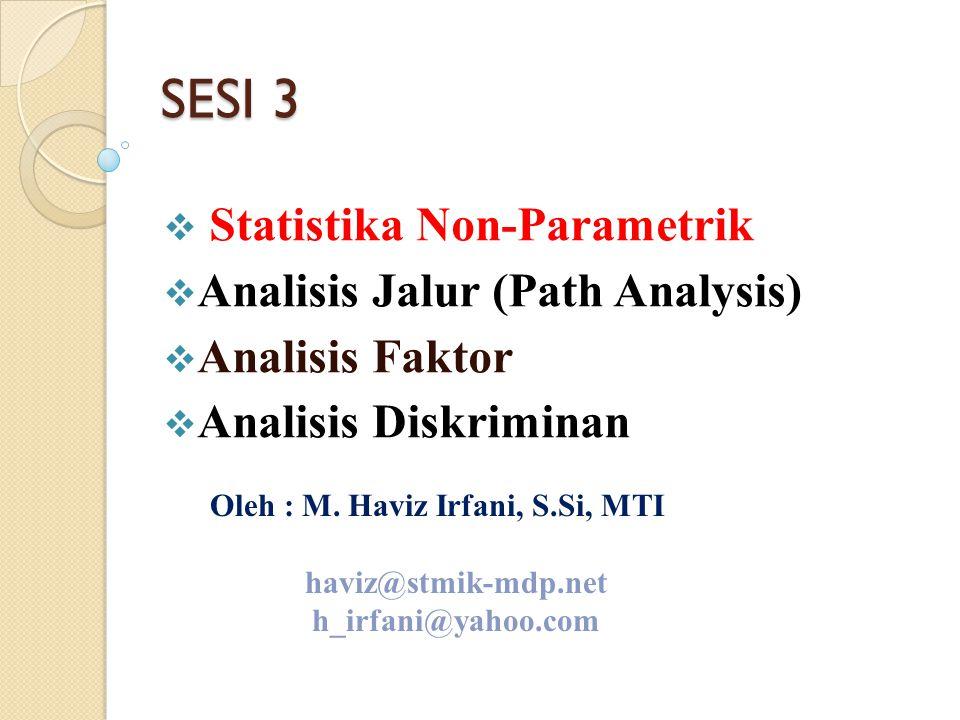 SESI 3  Statistika Non-Parametrik  Analisis Jalur (Path Analysis)  Analisis Faktor  Analisis Diskriminan Oleh : M. Haviz Irfani, S.Si, MTI haviz@s