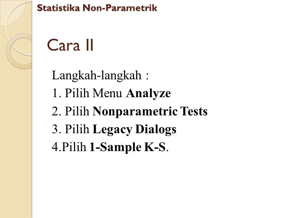 Cara II Langkah-langkah : 1. Pilih Menu Analyze 2. Pilih Nonparametric Tests 3. Pilih Legacy Dialogs 4.Pilih 1-Sample K-S. Statistika Non-Parametrik