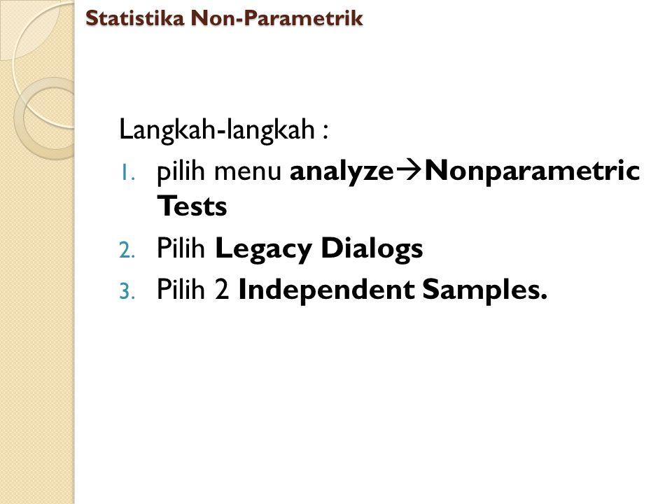 Langkah-langkah : 1. pilih menu analyze  Nonparametric Tests 2. Pilih Legacy Dialogs 3. Pilih 2 Independent Samples. Statistika Non-Parametrik