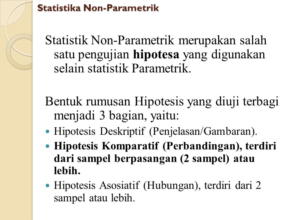 Statistika Non-Parametrik Statistik Non-Parametrik merupakan salah satu pengujian hipotesa yang digunakan selain statistik Parametrik. Bentuk rumusan