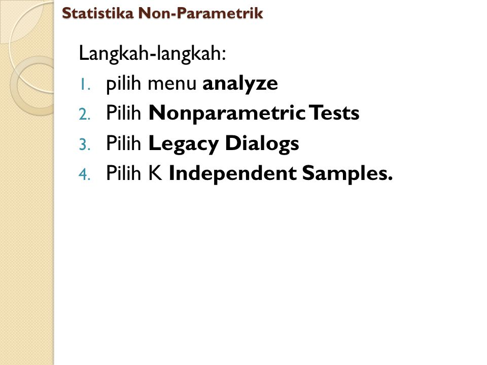 Langkah-langkah: 1. pilih menu analyze 2. Pilih Nonparametric Tests 3. Pilih Legacy Dialogs 4. Pilih K Independent Samples. Statistika Non-Parametrik