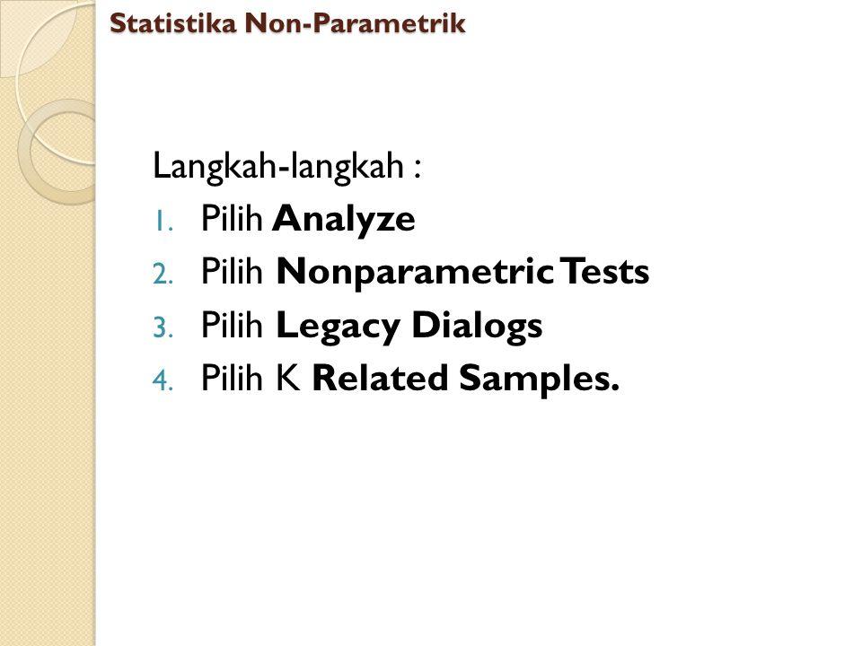 Langkah-langkah : 1. Pilih Analyze 2. Pilih Nonparametric Tests 3. Pilih Legacy Dialogs 4. Pilih K Related Samples. Statistika Non-Parametrik