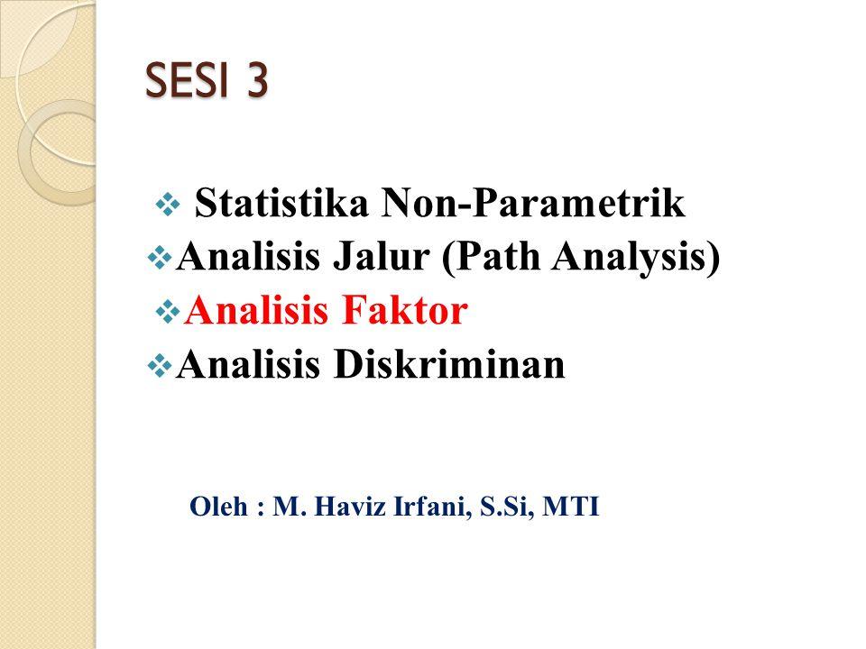 SESI 3  Statistika Non-Parametrik  Analisis Jalur (Path Analysis)  Analisis Faktor  Analisis Diskriminan Oleh : M. Haviz Irfani, S.Si, MTI
