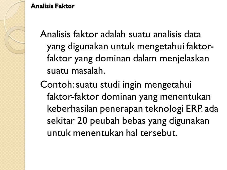 Analisis faktor adalah suatu analisis data yang digunakan untuk mengetahui faktor- faktor yang dominan dalam menjelaskan suatu masalah. Contoh: suatu