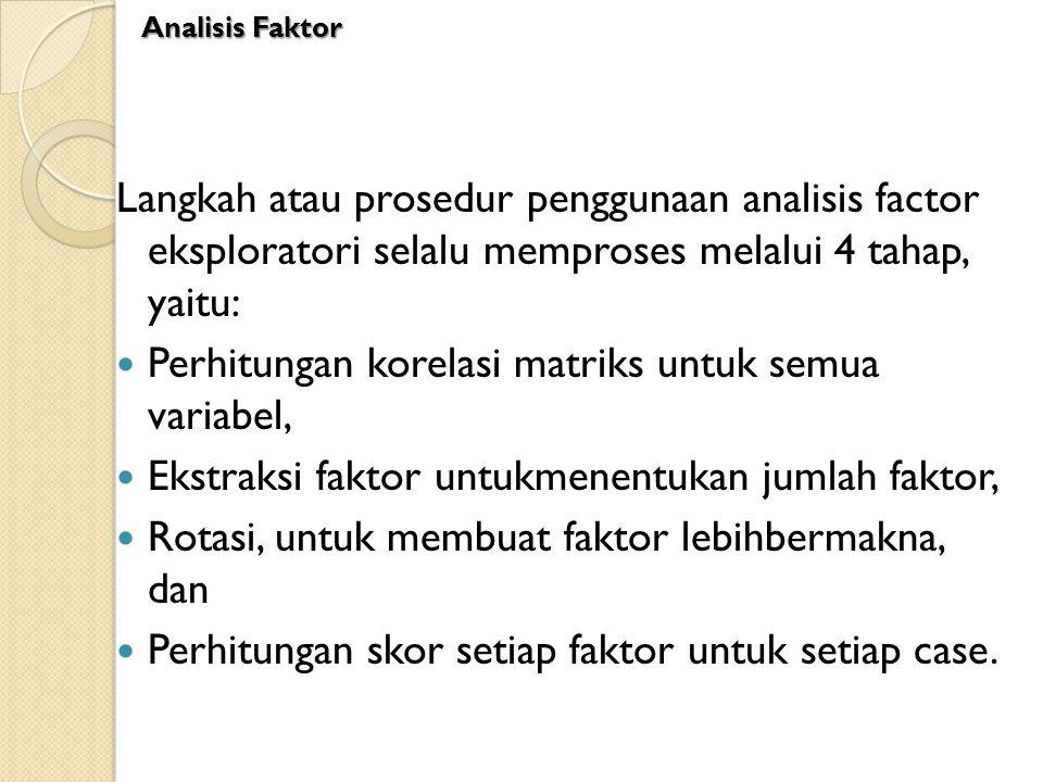 Langkah atau prosedur penggunaan analisis factor eksploratori selalu memproses melalui 4 tahap, yaitu: Perhitungan korelasi matriks untuk semua variab