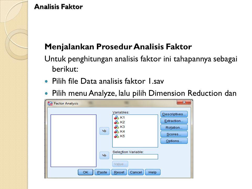 Menjalankan Prosedur Analisis Faktor Untuk penghitungan analisis faktor ini tahapannya sebagai berikut: Pilih file Data analisis faktor 1.sav Pilih me