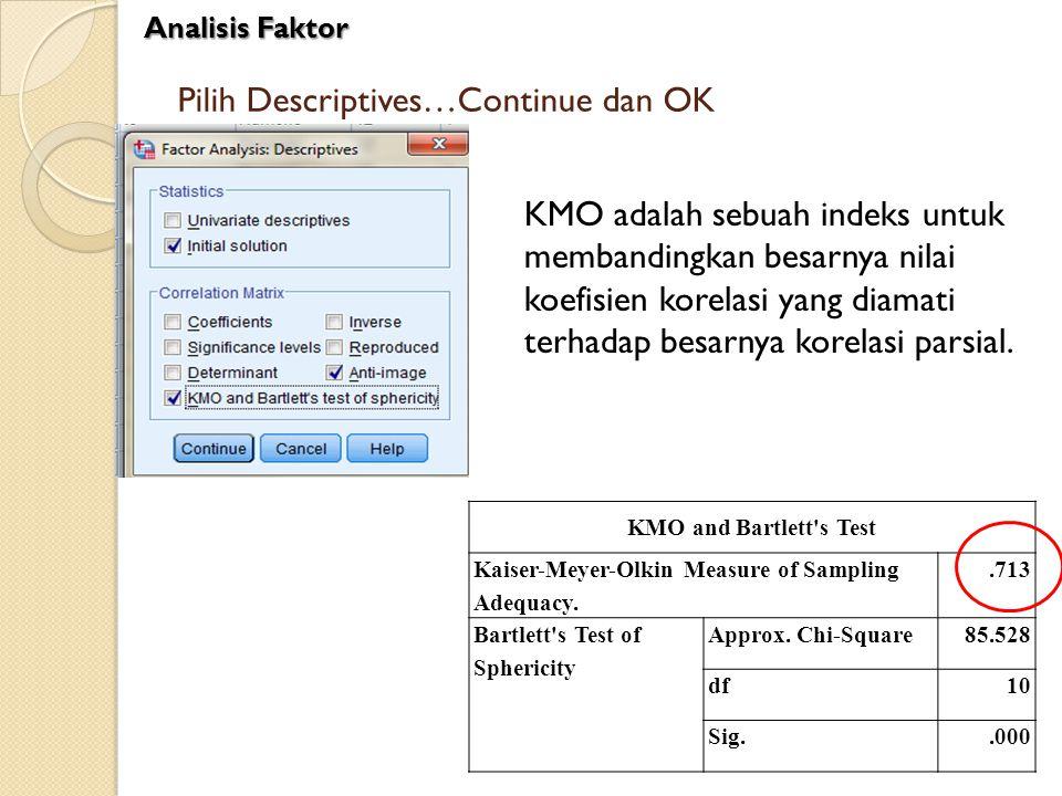Pilih Descriptives…Continue dan OK Analisis Faktor KMO adalah sebuah indeks untuk membandingkan besarnya nilai koefisien korelasi yang diamati terhada