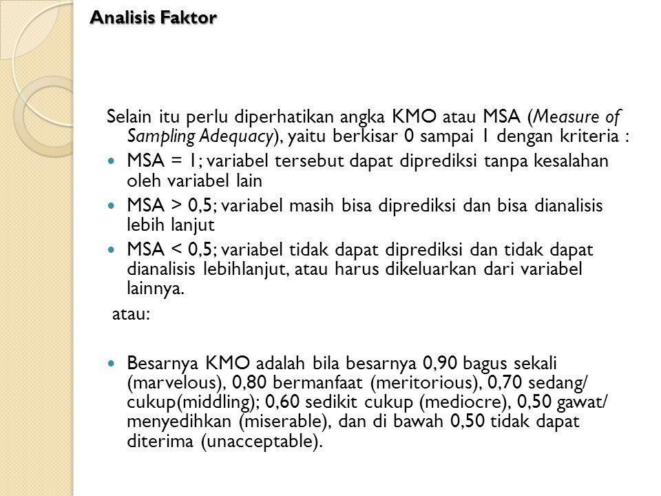 Selain itu perlu diperhatikan angka KMO atau MSA (Measure of Sampling Adequacy), yaitu berkisar 0 sampai 1 dengan kriteria : MSA = 1; variabel tersebu