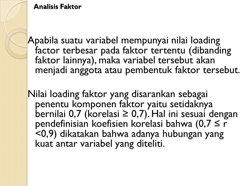 Apabila suatu variabel mempunyai nilai loading factor terbesar pada faktor tertentu (dibanding faktor lainnya), maka variabel tersebut akan menjadi an