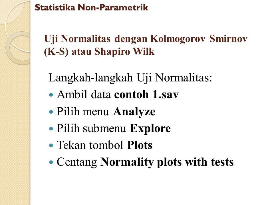 Uji Normalitas dengan Kolmogorov Smirnov (K-S) atau Shapiro Wilk Langkah-langkah Uji Normalitas: Ambil data contoh 1.sav Pilih menu Analyze Pilih subm