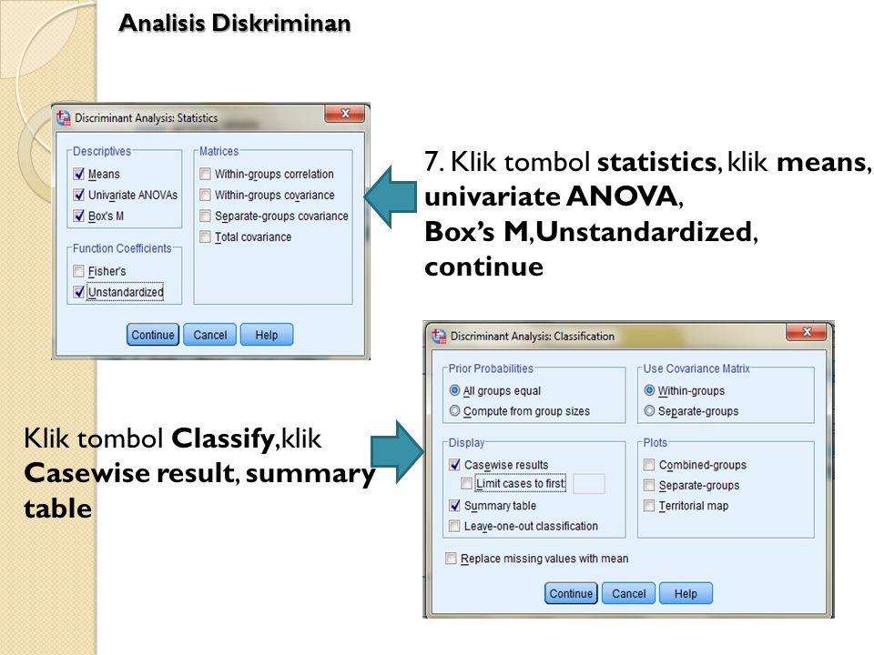 7. Klik tombol statistics, klik means, univariate ANOVA, Box's M,Unstandardized, continue Klik tombol Classify,klik Casewise result, summary table Ana