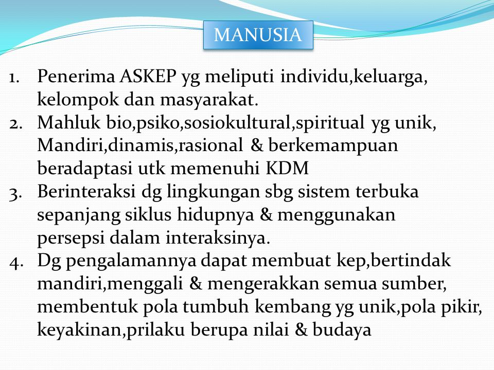 MANUSIA 1.Penerima ASKEP yg meliputi individu,keluarga, kelompok dan masyarakat. 2.Mahluk bio,psiko,sosiokultural,spiritual yg unik, Mandiri,dinamis,r