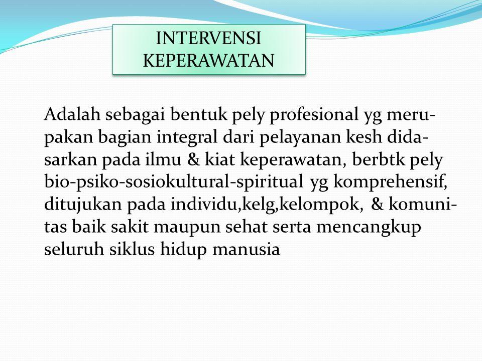 INTERVENSI KEPERAWATAN Adalah sebagai bentuk pely profesional yg meru- pakan bagian integral dari pelayanan kesh dida- sarkan pada ilmu & kiat keperaw