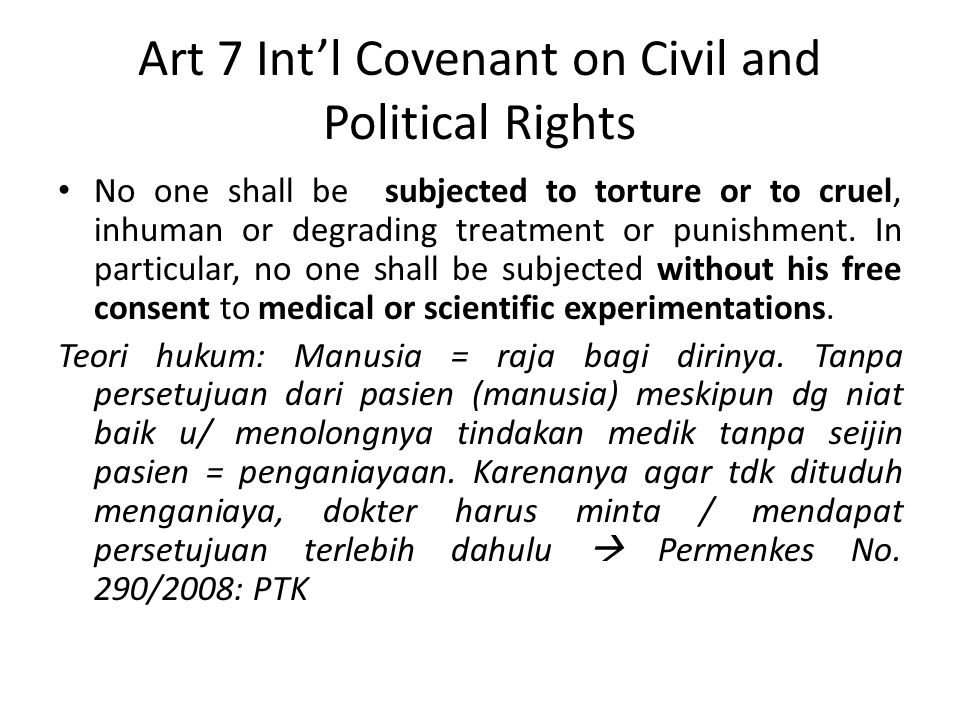 Art 7 Int'l Covenant on Civil and Political Rights No one shall be subjected to torture or to cruel, inhuman or degrading treatment or punishment.