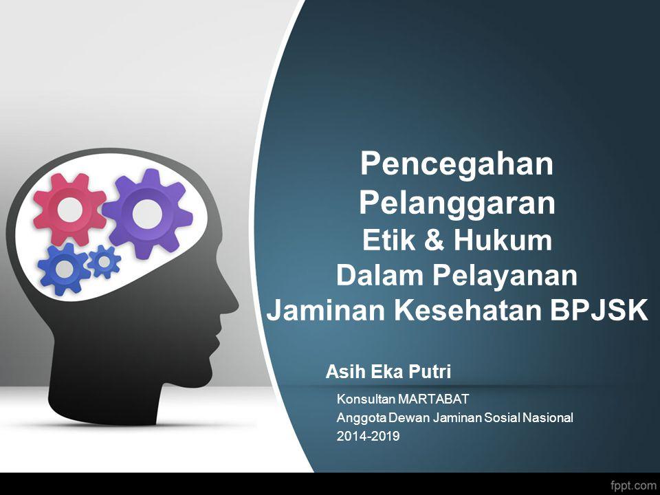 Pencegahan Pelanggaran Etik & Hukum Dalam Pelayanan Jaminan Kesehatan BPJSK Asih Eka Putri Konsultan MARTABAT Anggota Dewan Jaminan Sosial Nasional 2014-2019