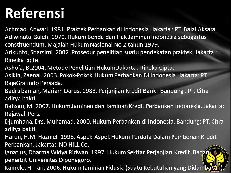 Referensi Achmad, Anwari. 1981. Praktek Perbankan di Indonesia. Jakarta : PT. Balai Aksara. Adiwinata, Saleh. 1979. Hukum Benda dan Hak Jaminan Indone