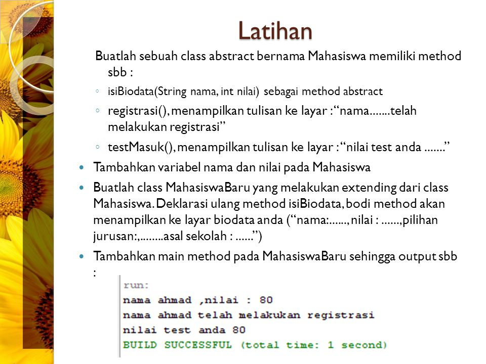 Latihan Buatlah sebuah class abstract bernama Mahasiswa memiliki method sbb : ◦ isiBiodata(String nama, int nilai) sebagai method abstract ◦ registras