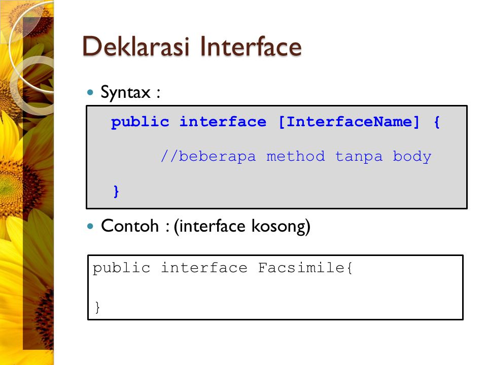 Deklarasi Interface Syntax : Contoh : (interface kosong) public interface [InterfaceName] { //beberapa method tanpa body } public interface Facsimile{ }