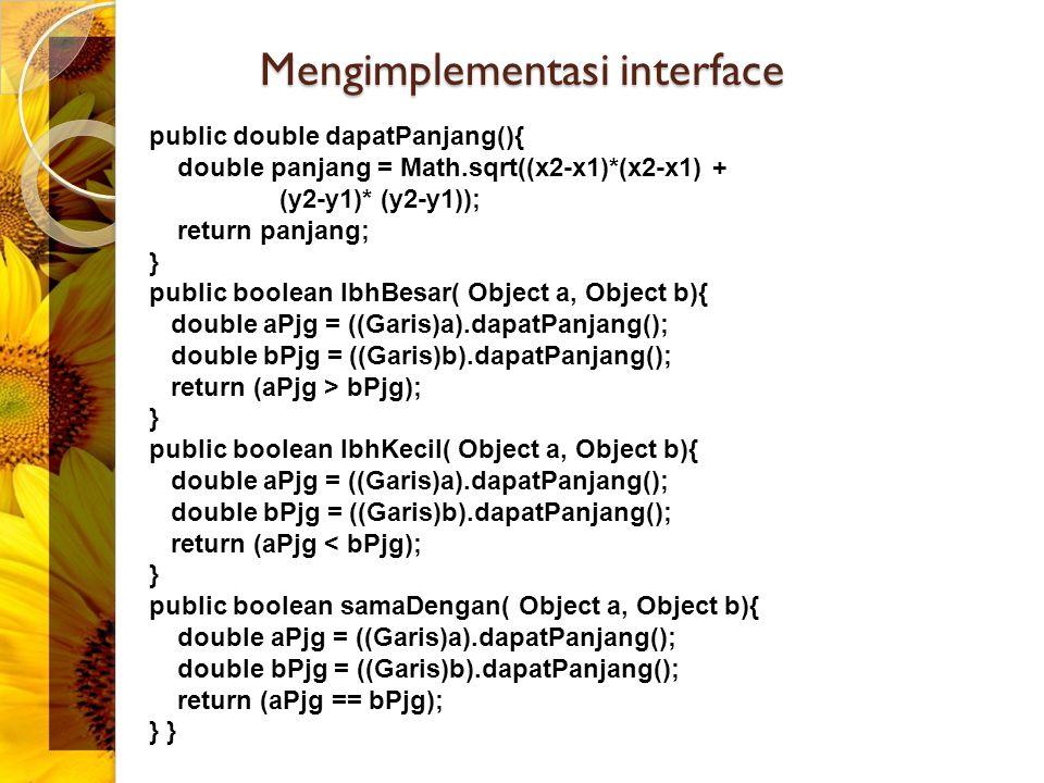Mengimplementasi interface public double dapatPanjang(){ double panjang = Math.sqrt((x2-x1)*(x2-x1) + (y2-y1)* (y2-y1)); return panjang; } public bool