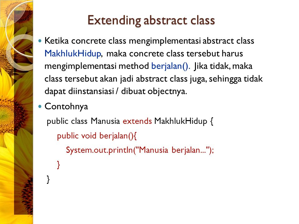 Extending abstract class Ketika concrete class mengimplementasi abstract class MakhlukHidup, maka concrete class tersebut harus mengimplementasi metho