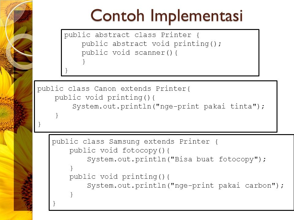 Contoh Implementasi public abstract class Printer { public abstract void printing(); public void scanner(){ } public class Canon extends Printer{ publ