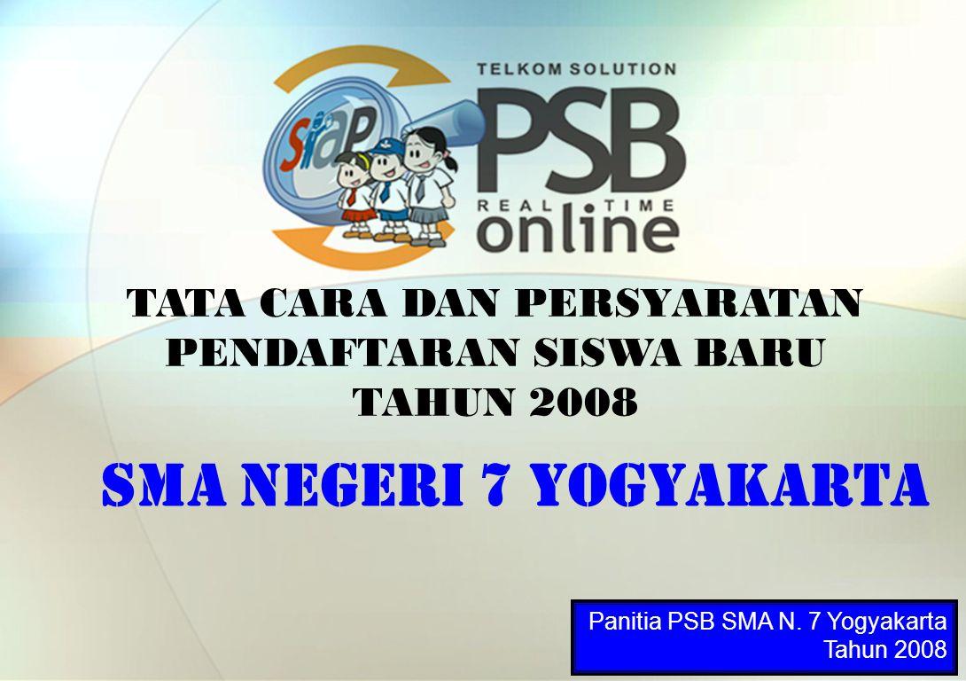 TATA CARA DAN PERSYARATAN PENDAFTARAN SISWA BARU TAHUN 2008 SMA NEGERI 7 YOGYAKARTA Panitia PSB SMA N. 7 Yogyakarta Tahun 2008