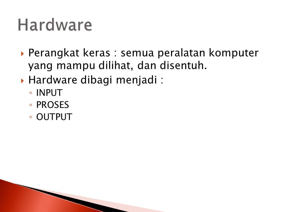  Perangkat keras : semua peralatan komputer yang mampu dilihat, dan disentuh.  Hardware dibagi menjadi : ◦ INPUT ◦ PROSES ◦ OUTPUT
