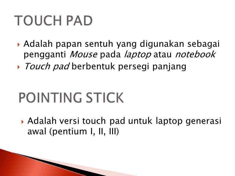  Adalah papan sentuh yang digunakan sebagai pengganti Mouse pada laptop atau notebook  Touch pad berbentuk persegi panjang  Adalah versi touch pad