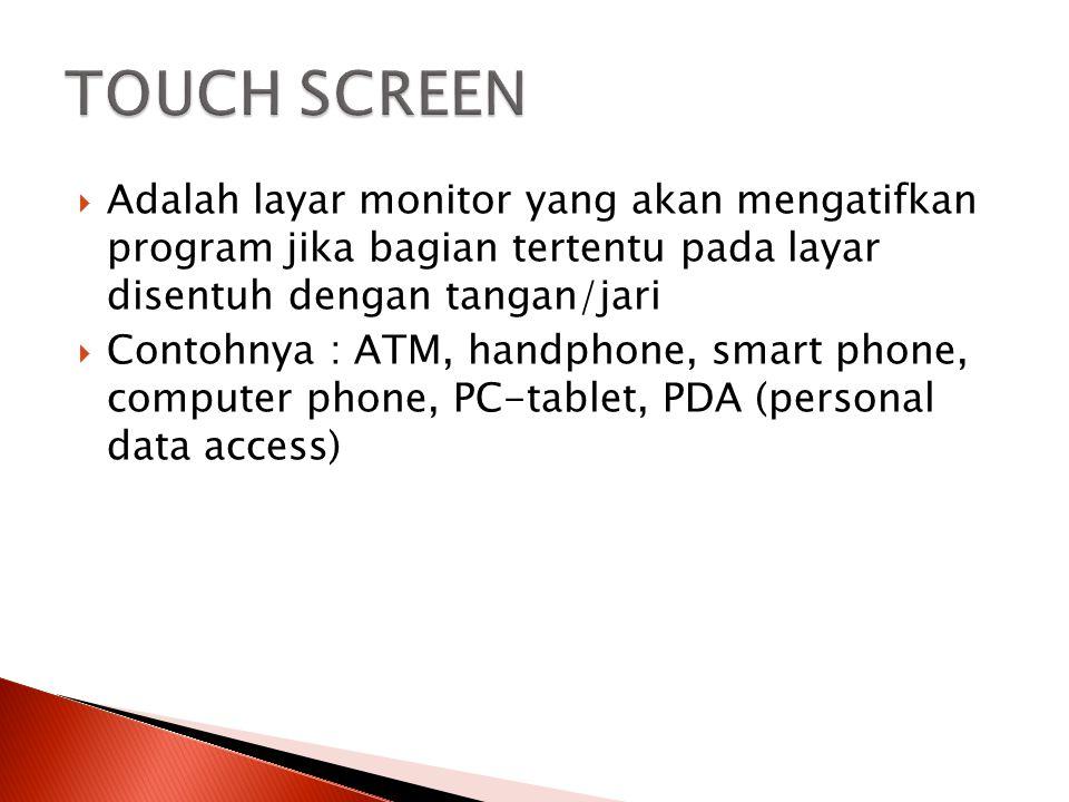  Adalah layar monitor yang akan mengatifkan program jika bagian tertentu pada layar disentuh dengan tangan/jari  Contohnya : ATM, handphone, smart p