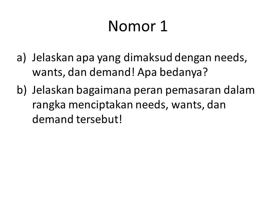 Nomor 1 a)Jelaskan apa yang dimaksud dengan needs, wants, dan demand! Apa bedanya? b)Jelaskan bagaimana peran pemasaran dalam rangka menciptakan needs