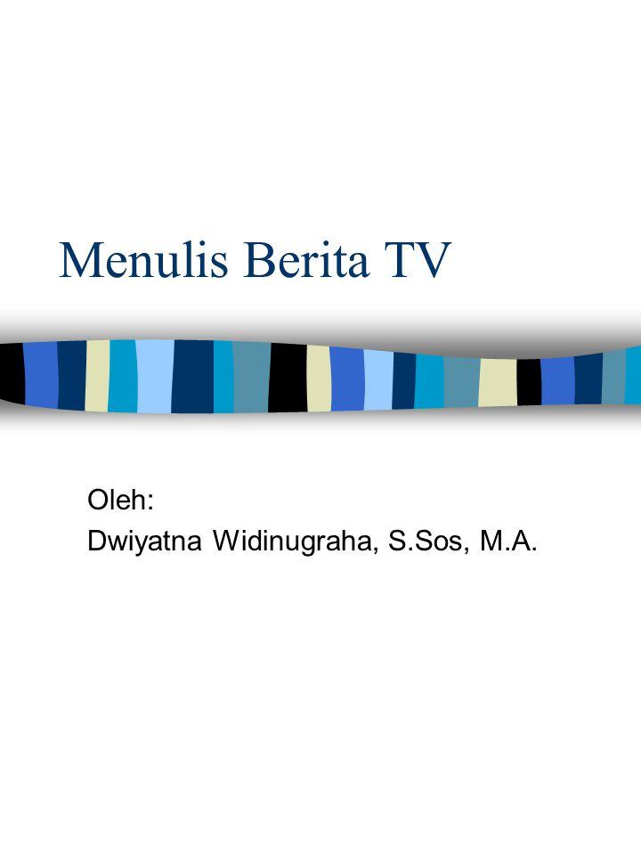 Menulis Berita TV Oleh: Dwiyatna Widinugraha, S.Sos, M.A.