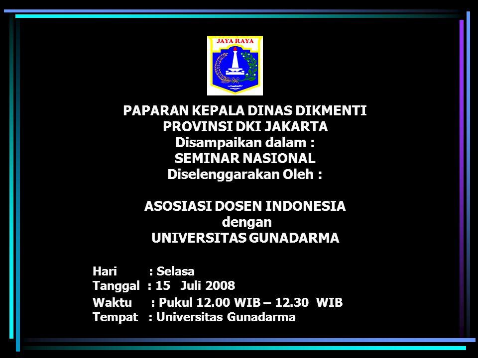 PAPARAN KEPALA DINAS DIKMENTI PROVINSI DKI JAKARTA Disampaikan dalam : SEMINAR NASIONAL Diselenggarakan Oleh : ASOSIASI DOSEN INDONESIA dengan UNIVERSITAS GUNADARMA Hari : Selasa Tanggal : 15 Juli 2008 Waktu : Pukul 12.00 WIB – 12.30 WIB Tempat : Universitas Gunadarma