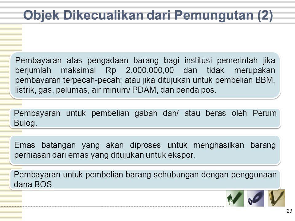 Objek Dikecualikan dari Pemungutan (2) 23 Pembayaran atas pengadaan barang bagi institusi pemerintah jika berjumlah maksimal Rp 2.000.000,00 dan tidak