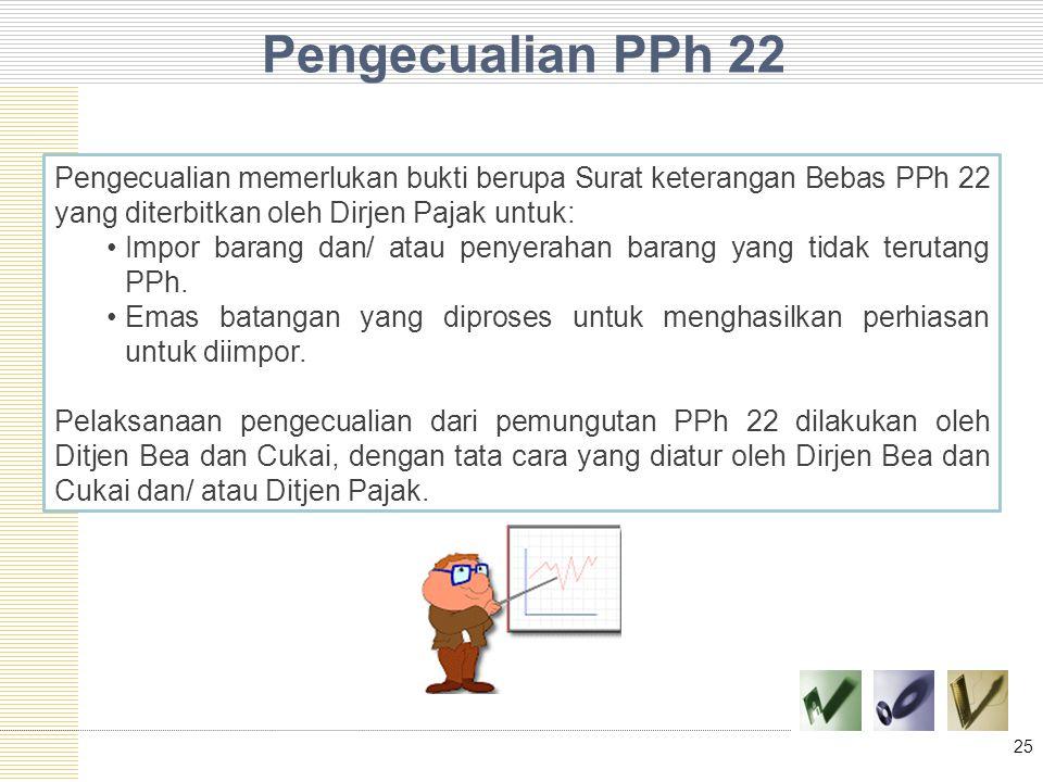 Pengecualian PPh 22 25 Pengecualian memerlukan bukti berupa Surat keterangan Bebas PPh 22 yang diterbitkan oleh Dirjen Pajak untuk: Impor barang dan/