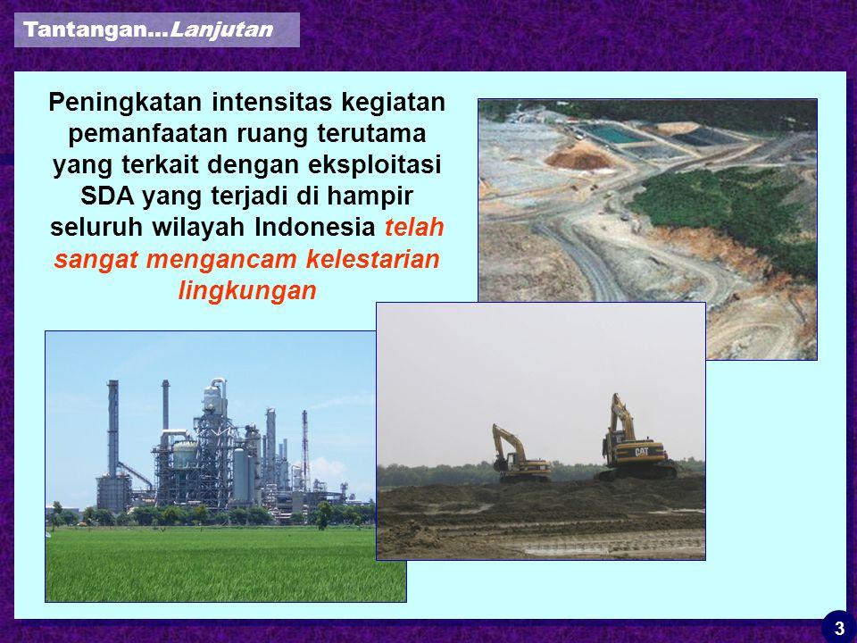 Peningkatan intensitas kegiatan pemanfaatan ruang terutama yang terkait dengan eksploitasi SDA yang terjadi di hampir seluruh wilayah Indonesia telah sangat mengancam kelestarian lingkungan Tantangan…Lanjutan 3