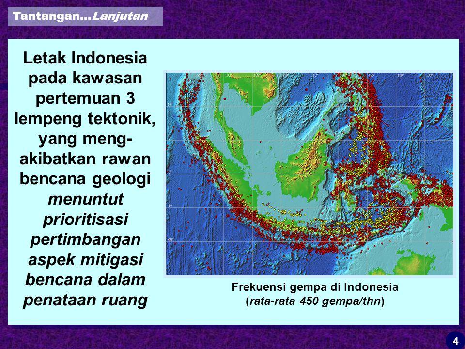 Letak Indonesia pada kawasan pertemuan 3 lempeng tektonik, yang meng- akibatkan rawan bencana geologi menuntut prioritisasi pertimbangan aspek mitigasi bencana dalam penataan ruang Frekuensi gempa di Indonesia (rata-rata 450 gempa/thn) Tantangan…Lanjutan 4