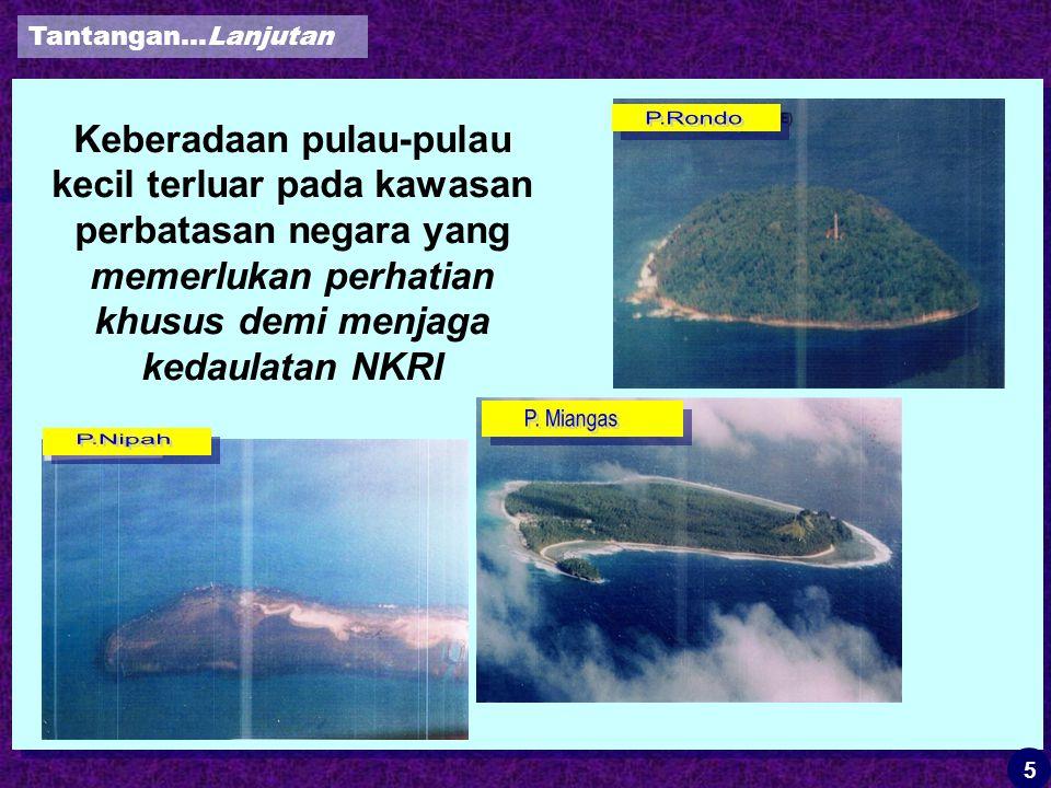 Keberadaan pulau-pulau kecil terluar pada kawasan perbatasan negara yang memerlukan perhatian khusus demi menjaga kedaulatan NKRI Tantangan…Lanjutan 5