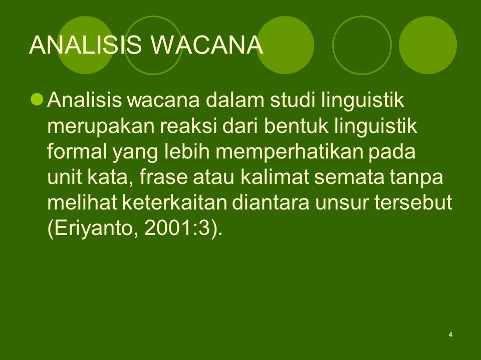 4 ANALISIS WACANA Analisis wacana dalam studi linguistik merupakan reaksi dari bentuk linguistik formal yang lebih memperhatikan pada unit kata, frase atau kalimat semata tanpa melihat keterkaitan diantara unsur tersebut (Eriyanto, 2001:3).