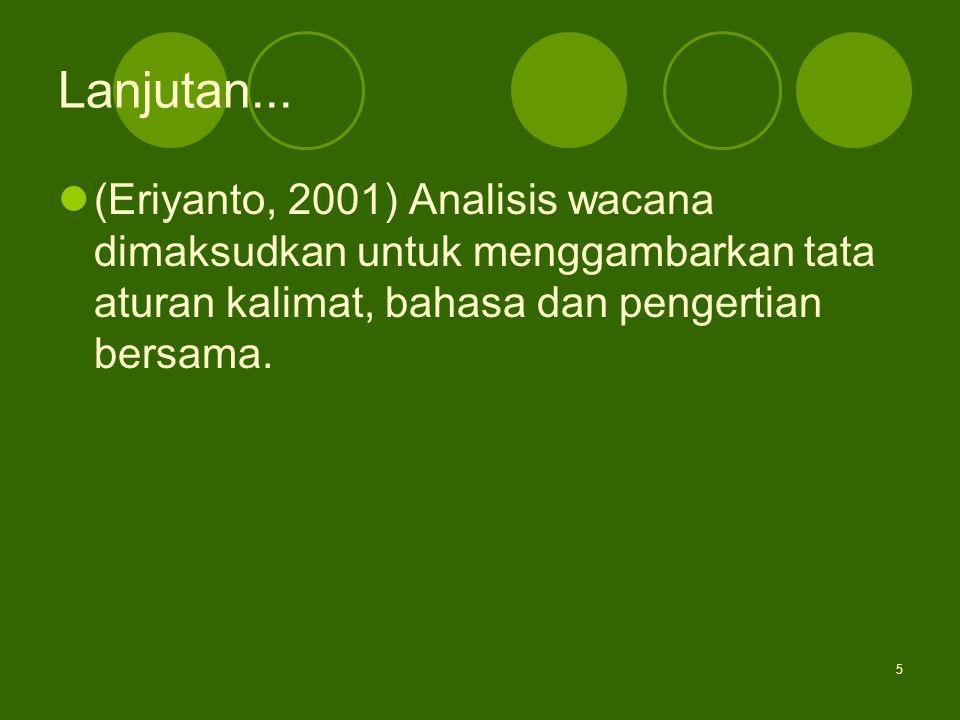 5 Lanjutan... (Eriyanto, 2001) Analisis wacana dimaksudkan untuk menggambarkan tata aturan kalimat, bahasa dan pengertian bersama.