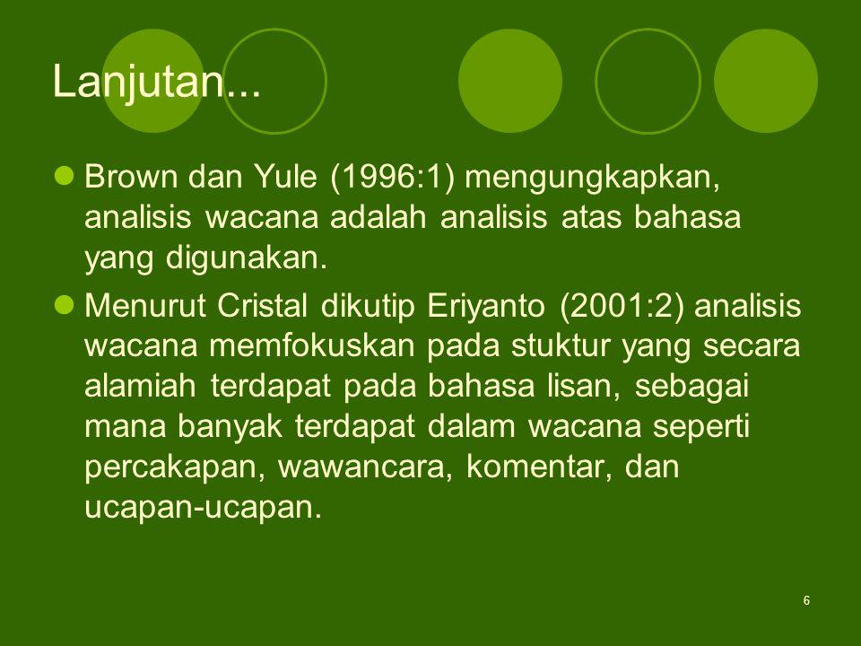 6 Lanjutan... Brown dan Yule (1996:1) mengungkapkan, analisis wacana adalah analisis atas bahasa yang digunakan. Menurut Cristal dikutip Eriyanto (200